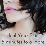 Heal Your Skin Naturally-5 minutes to a vibrant complexion
