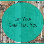 Let your grief help you