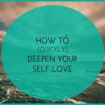 How to (quickly) Deepen Your Self-Love